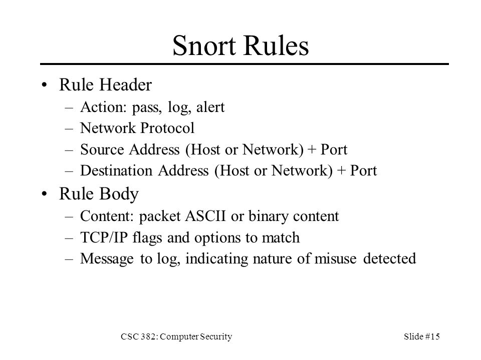CSC 382: Computer SecuritySlide #15 Snort Rules Rule Header –Action: pass, log, alert –Network Protocol –Source Address (Host or Network) + Port –Destination Address (Host or Network) + Port Rule Body –Content: packet ASCII or binary content –TCP/IP flags and options to match –Message to log, indicating nature of misuse detected