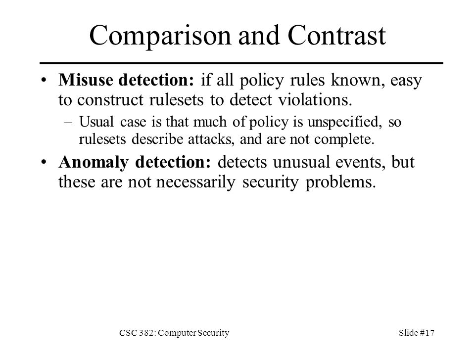CSC 382: Computer SecuritySlide #17 Comparison and Contrast Misuse detection: if all policy rules known, easy to construct rulesets to detect violations.