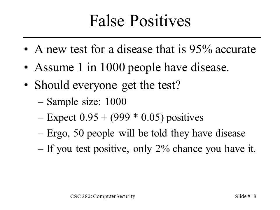 CSC 382: Computer SecuritySlide #18 False Positives A new test for a disease that is 95% accurate Assume 1 in 1000 people have disease.