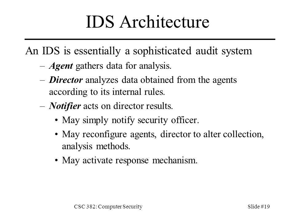 CSC 382: Computer SecuritySlide #19 IDS Architecture An IDS is essentially a sophisticated audit system –Agent gathers data for analysis.