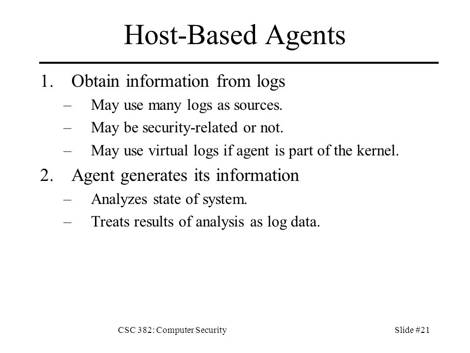 CSC 382: Computer SecuritySlide #21 Host-Based Agents 1.Obtain information from logs –May use many logs as sources.