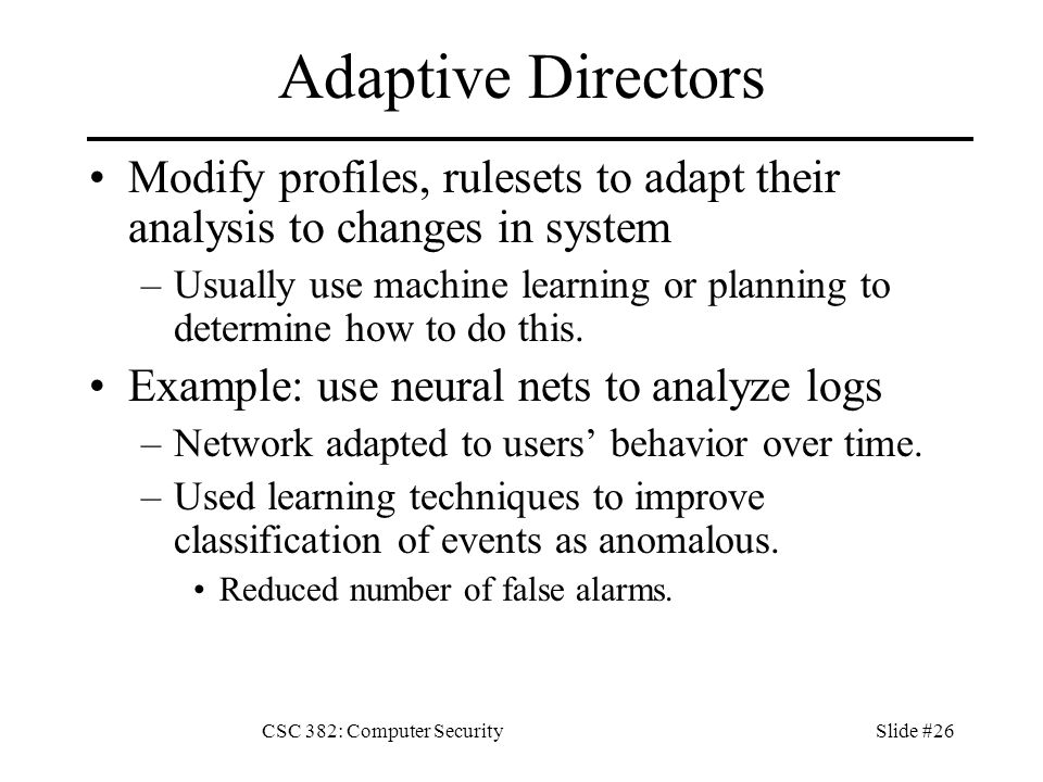 CSC 382: Computer SecuritySlide #26 Adaptive Directors Modify profiles, rulesets to adapt their analysis to changes in system –Usually use machine learning or planning to determine how to do this.