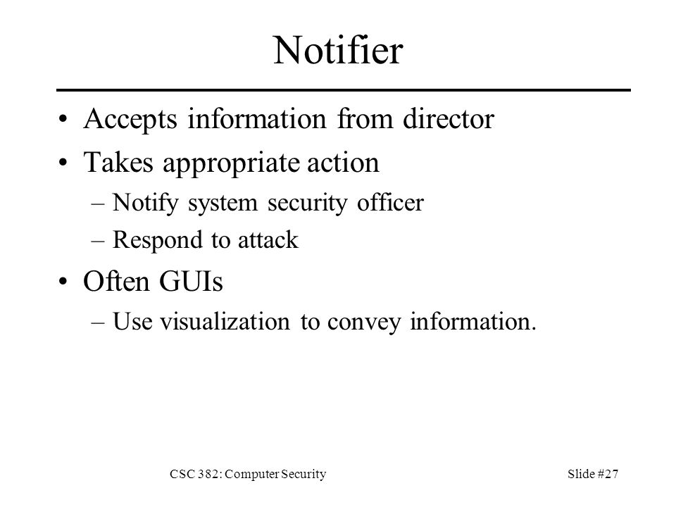 CSC 382: Computer SecuritySlide #27 Notifier Accepts information from director Takes appropriate action –Notify system security officer –Respond to attack Often GUIs –Use visualization to convey information.