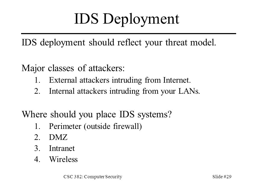 CSC 382: Computer SecuritySlide #29 IDS Deployment IDS deployment should reflect your threat model.