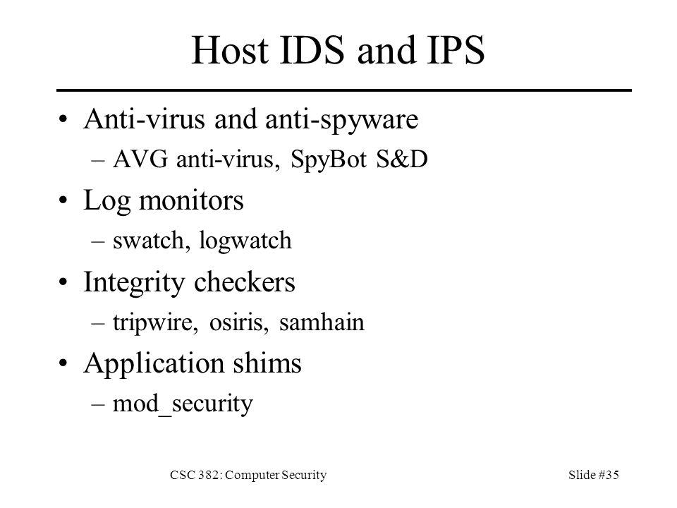 CSC 382: Computer SecuritySlide #35 Host IDS and IPS Anti-virus and anti-spyware –AVG anti-virus, SpyBot S&D Log monitors –swatch, logwatch Integrity checkers –tripwire, osiris, samhain Application shims –mod_security