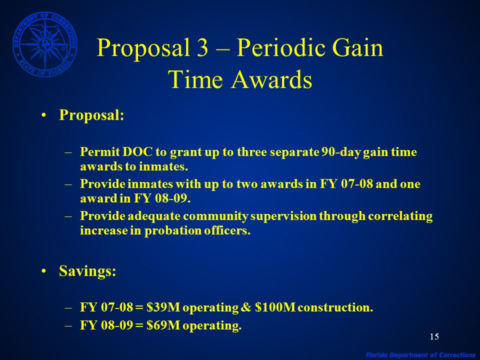 15 Proposal 3 – Periodic Gain Time Awards Proposal: –Permit DOC to grant up to three separate 90-day gain time awards to inmates.