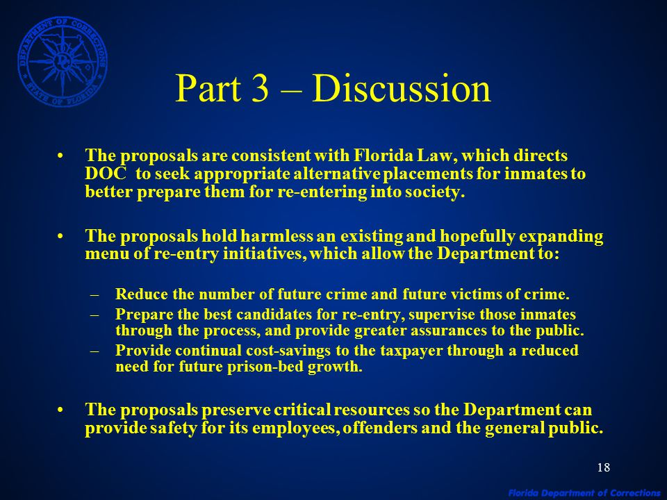 18 Part 3 – Discussion The proposals are consistent with Florida Law, which directs DOC to seek appropriate alternative placements for inmates to better prepare them for re-entering into society.