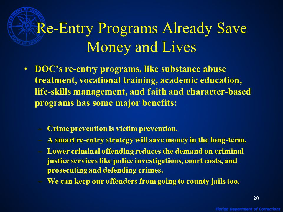 20 Re-Entry Programs Already Save Money and Lives DOC's re-entry programs, like substance abuse treatment, vocational training, academic education, life-skills management, and faith and character-based programs has some major benefits: –Crime prevention is victim prevention.