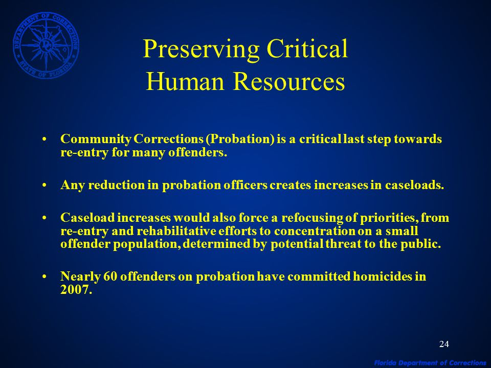 24 Preserving Critical Human Resources Community Corrections (Probation) is a critical last step towards re-entry for many offenders. Any reduction in