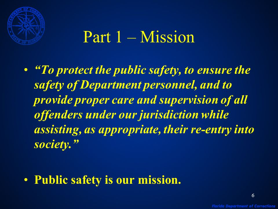 6 Part 1 – Mission To protect the public safety, to ensure the safety of Department personnel, and to provide proper care and supervision of all offenders under our jurisdiction while assisting, as appropriate, their re-entry into society. Public safety is our mission.