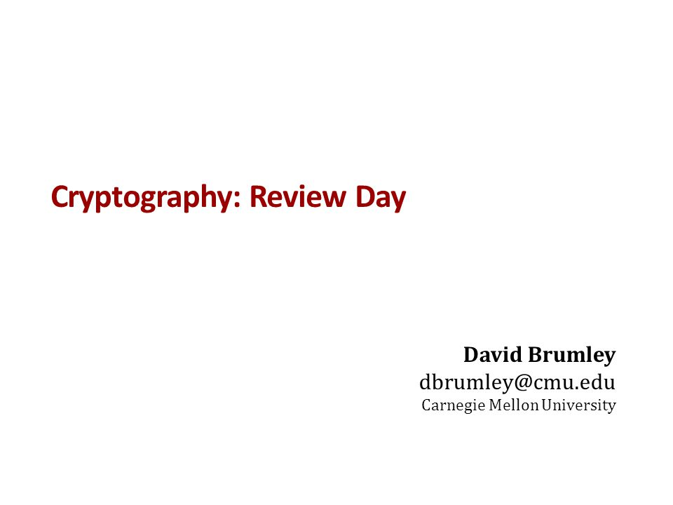 Cryptography: Review Day David Brumley dbrumley@cmu.edu Carnegie Mellon University