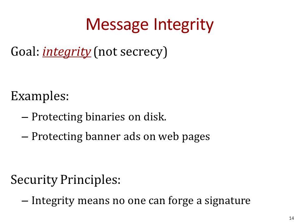 Message Integrity Goal: integrity (not secrecy) Examples: – Protecting binaries on disk. – Protecting banner ads on web pages Security Principles: – I