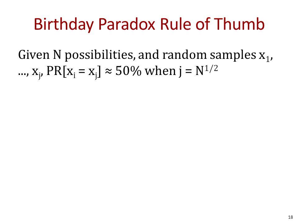 Birthday Paradox Rule of Thumb Given N possibilities, and random samples x 1,..., x j, PR[x i = x j ] ≈ 50% when j = N 1/2 18