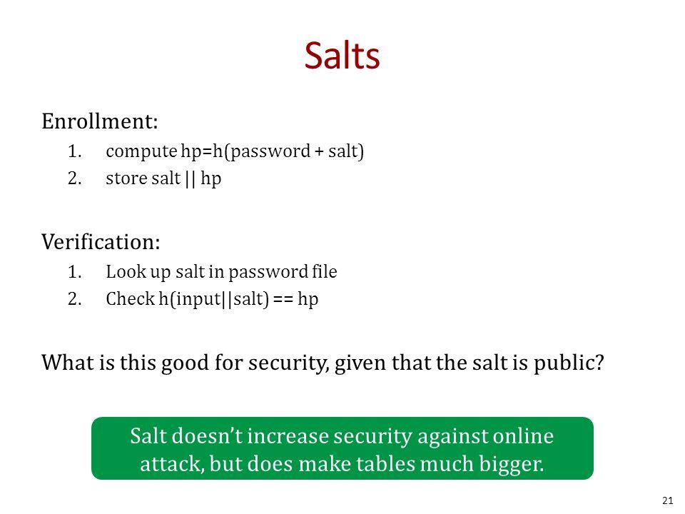 Salts Enrollment: 1.compute hp=h(password + salt) 2.store salt || hp Verification: 1.Look up salt in password file 2.Check h(input||salt) == hp What is this good for security, given that the salt is public.