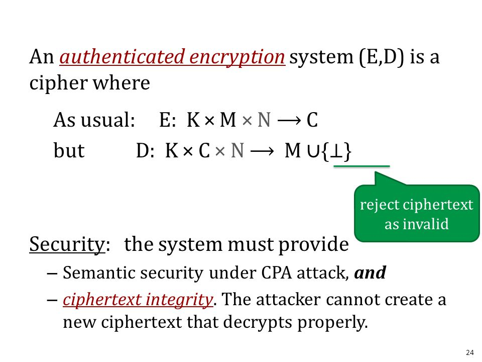 An authenticated encryption system (E,D) is a cipher where As usual: E: K × M × N ⟶ C but D: K × C × N ⟶ M ∪{ ⊥ } Security: the system must provide –