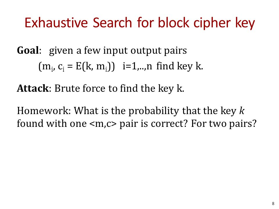 Exhaustive Search for block cipher key Goal: given a few input output pairs (m i, c i = E(k, m i )) i=1,..,nfind key k. Attack: Brute force to find th
