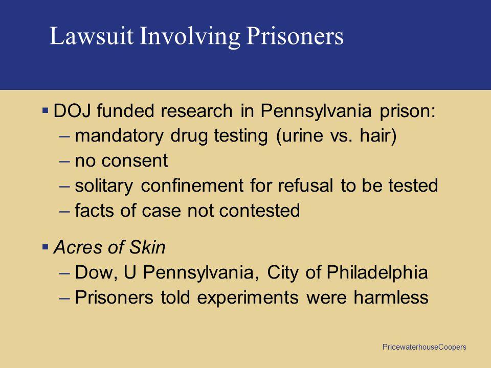 PricewaterhouseCoopers Lawsuit Involving Prisoners  DOJ funded research in Pennsylvania prison: –mandatory drug testing (urine vs. hair) –no consent