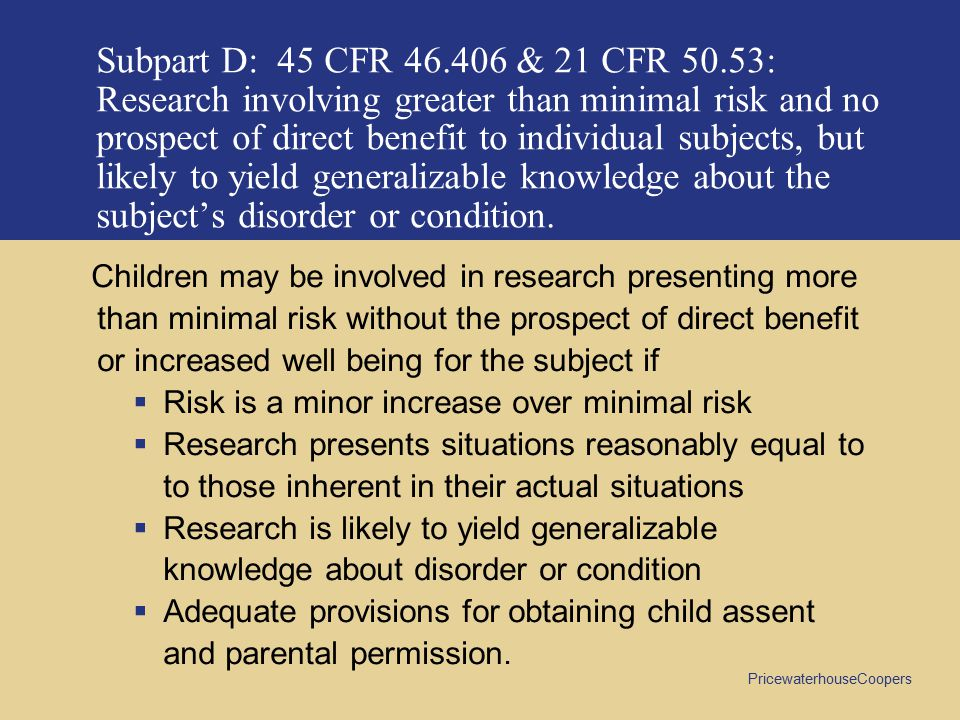 PricewaterhouseCoopers Subpart D: 45 CFR 46.406 & 21 CFR 50.53: Research involving greater than minimal risk and no prospect of direct benefit to individual subjects, but likely to yield generalizable knowledge about the subject's disorder or condition.