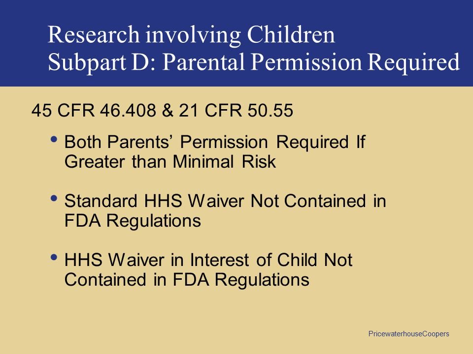 PricewaterhouseCoopers Research involving Children Subpart D: Parental Permission Required 45 CFR 46.408 & 21 CFR 50.55 Both Parents' Permission Required If Greater than Minimal Risk Standard HHS Waiver Not Contained in FDA Regulations HHS Waiver in Interest of Child Not Contained in FDA Regulations