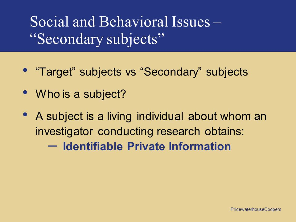 PricewaterhouseCoopers Social and Behavioral Issues – Secondary subjects Target subjects vs Secondary subjects Who is a subject.