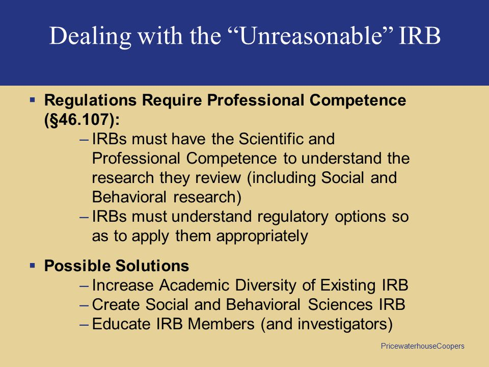PricewaterhouseCoopers Dealing with the Unreasonable IRB  Regulations Require Professional Competence (§46.107): –IRBs must have the Scientific and Professional Competence to understand the research they review (including Social and Behavioral research) –IRBs must understand regulatory options so as to apply them appropriately  Possible Solutions –Increase Academic Diversity of Existing IRB –Create Social and Behavioral Sciences IRB –Educate IRB Members (and investigators)