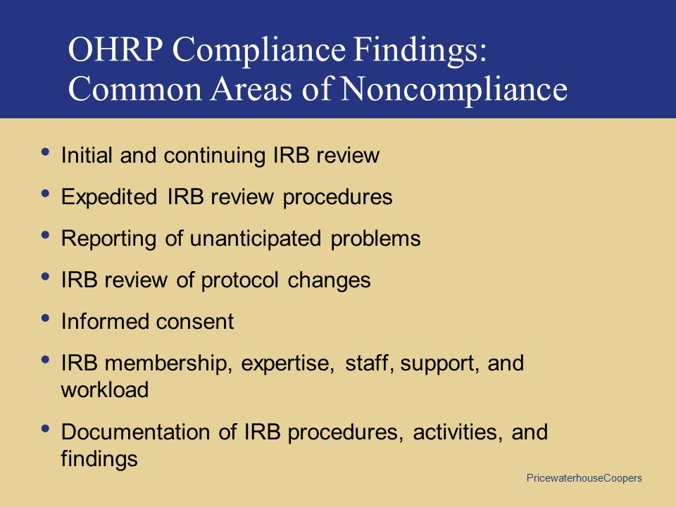 PricewaterhouseCoopers OHRP Compliance Findings: Common Areas of Noncompliance Initial and continuing IRB review Expedited IRB review procedures Reporting of unanticipated problems IRB review of protocol changes Informed consent IRB membership, expertise, staff, support, and workload Documentation of IRB procedures, activities, and findings