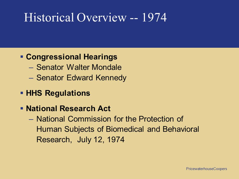 PricewaterhouseCoopers Historical Overview  Congressional Hearings –Senator Walter Mondale –Senator Edward Kennedy  HHS Regulations  National Research Act –National Commission for the Protection of Human Subjects of Biomedical and Behavioral Research, July 12, 1974 Historical Overview -- 1974