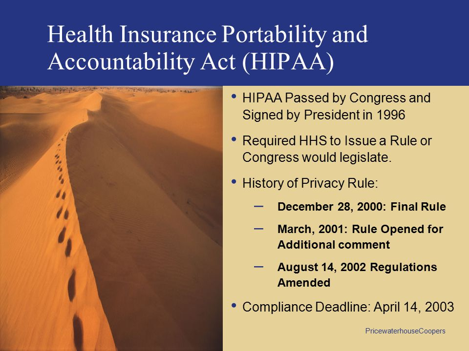 PricewaterhouseCoopers Health Insurance Portability and Accountability Act (HIPAA) HIPAA Passed by Congress and Signed by President in 1996 Required HHS to Issue a Rule or Congress would legislate.
