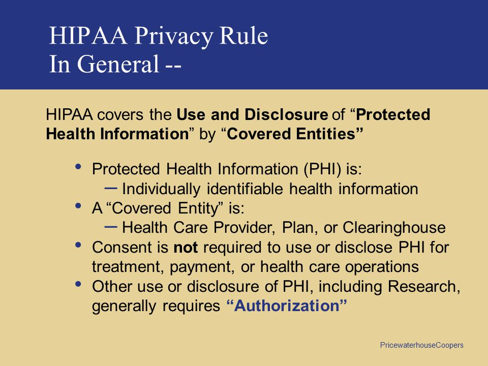 PricewaterhouseCoopers HIPAA Privacy Rule In General -- HIPAA covers the Use and Disclosure of Protected Health Information by Covered Entities Protected Health Information (PHI) is: – Individually identifiable health information A Covered Entity is: – Health Care Provider, Plan, or Clearinghouse Consent is not required to use or disclose PHI for treatment, payment, or health care operations Other use or disclosure of PHI, including Research, generally requires Authorization