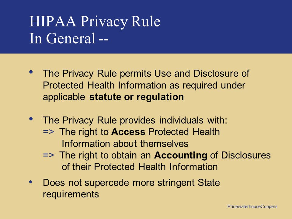 PricewaterhouseCoopers HIPAA Privacy Rule In General -- The Privacy Rule permits Use and Disclosure of Protected Health Information as required under applicable statute or regulation The Privacy Rule provides individuals with: => The right to Access Protected Health Information about themselves => The right to obtain an Accounting of Disclosures of their Protected Health Information Does not supercede more stringent State requirements