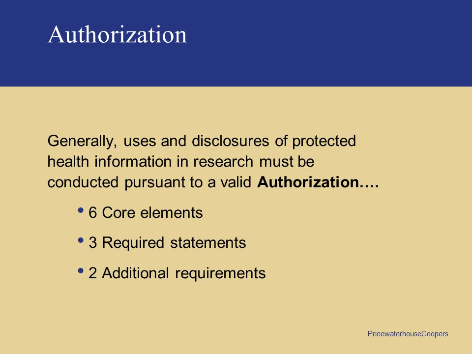 PricewaterhouseCoopers Authorization Generally, uses and disclosures of protected health information in research must be conducted pursuant to a valid Authorization….