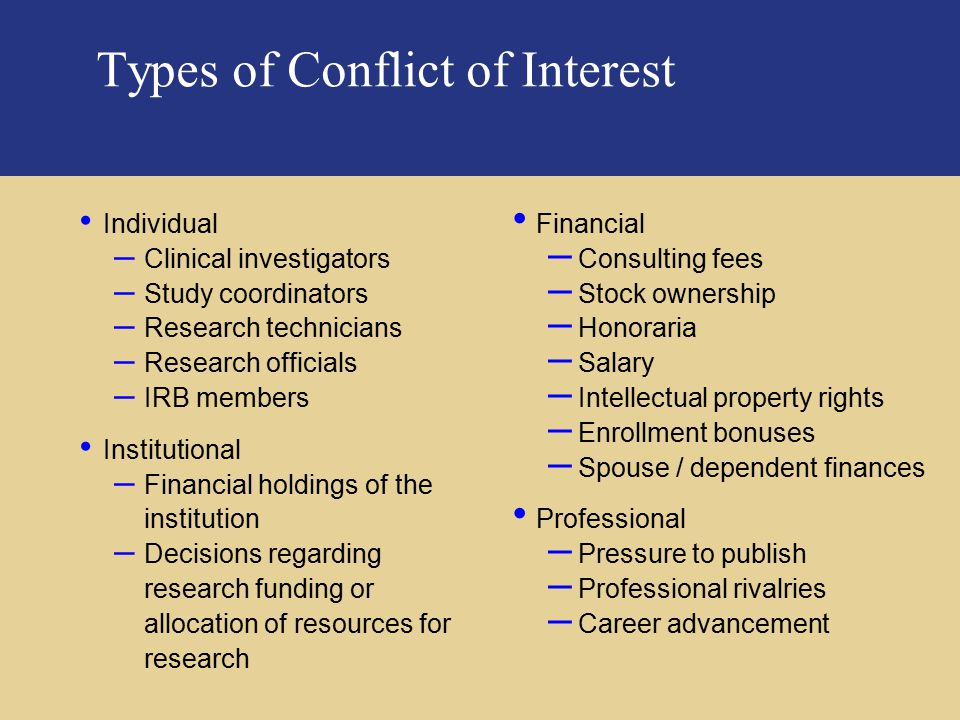 PricewaterhouseCoopers Types of Conflict of Interest Financial – Consulting fees – Stock ownership – Honoraria – Salary – Intellectual property rights – Enrollment bonuses – Spouse / dependent finances Professional – Pressure to publish – Professional rivalries – Career advancement Individual – Clinical investigators – Study coordinators – Research technicians – Research officials – IRB members Institutional – Financial holdings of the institution – Decisions regarding research funding or allocation of resources for research