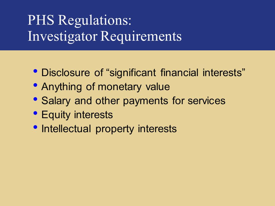 PricewaterhouseCoopers PHS Regulations: Investigator Requirements Disclosure of significant financial interests Anything of monetary value Salary and other payments for services Equity interests Intellectual property interests