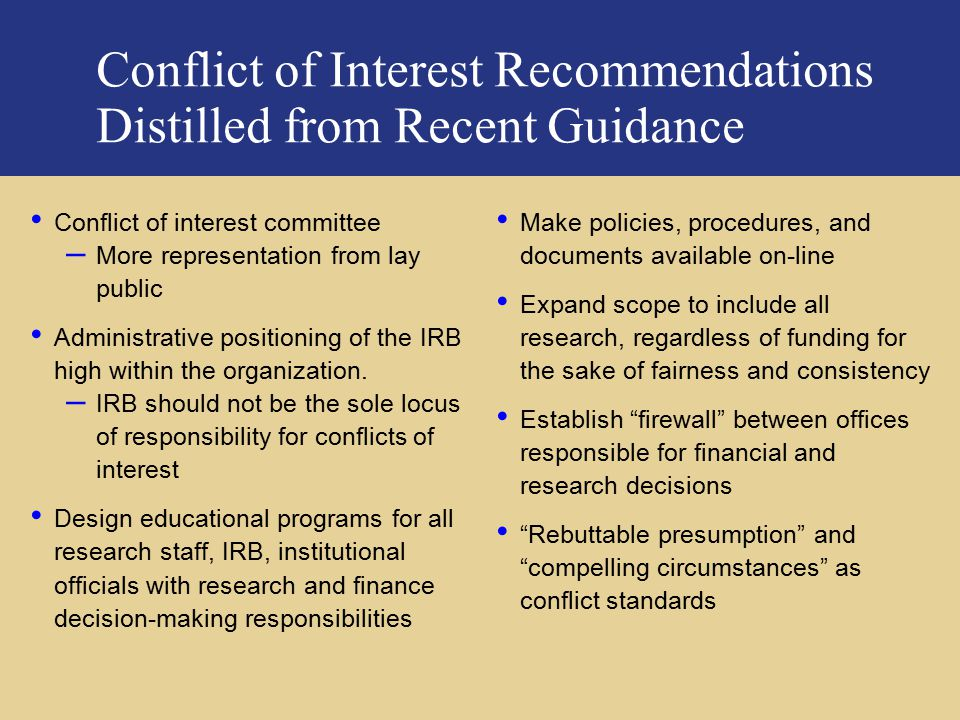 PricewaterhouseCoopers Conflict of Interest Recommendations Distilled from Recent Guidance Conflict of interest committee – More representation from lay public Administrative positioning of the IRB high within the organization.