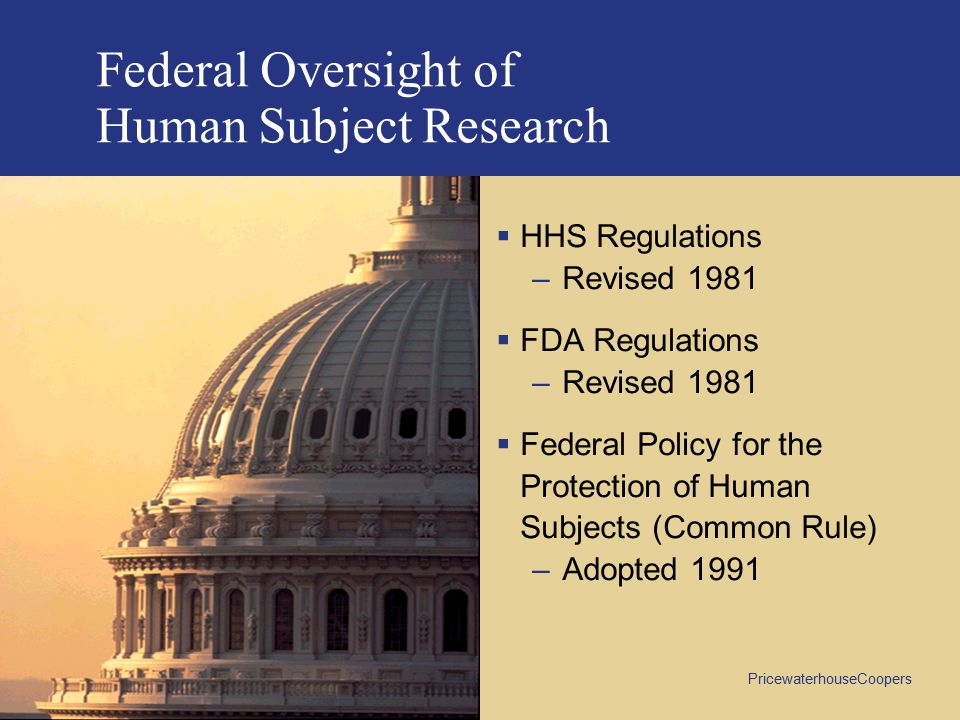 PricewaterhouseCoopers Federal Oversight of Human Subject Research  HHS Regulations –Revised 1981  FDA Regulations –Revised 1981  Federal Policy for the Protection of Human Subjects (Common Rule) –Adopted 1991