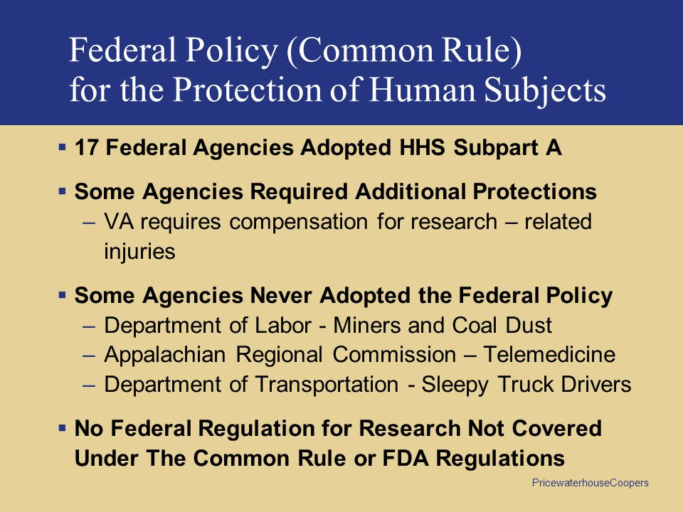PricewaterhouseCoopers Federal Policy (Common Rule) for the Protection of Human Subjects  17 Federal Agencies Adopted HHS Subpart A  Some Agencies Required Additional Protections –VA requires compensation for research – related injuries  Some Agencies Never Adopted the Federal Policy –Department of Labor - Miners and Coal Dust –Appalachian Regional Commission – Telemedicine –Department of Transportation - Sleepy Truck Drivers  No Federal Regulation for Research Not Covered Under The Common Rule or FDA Regulations