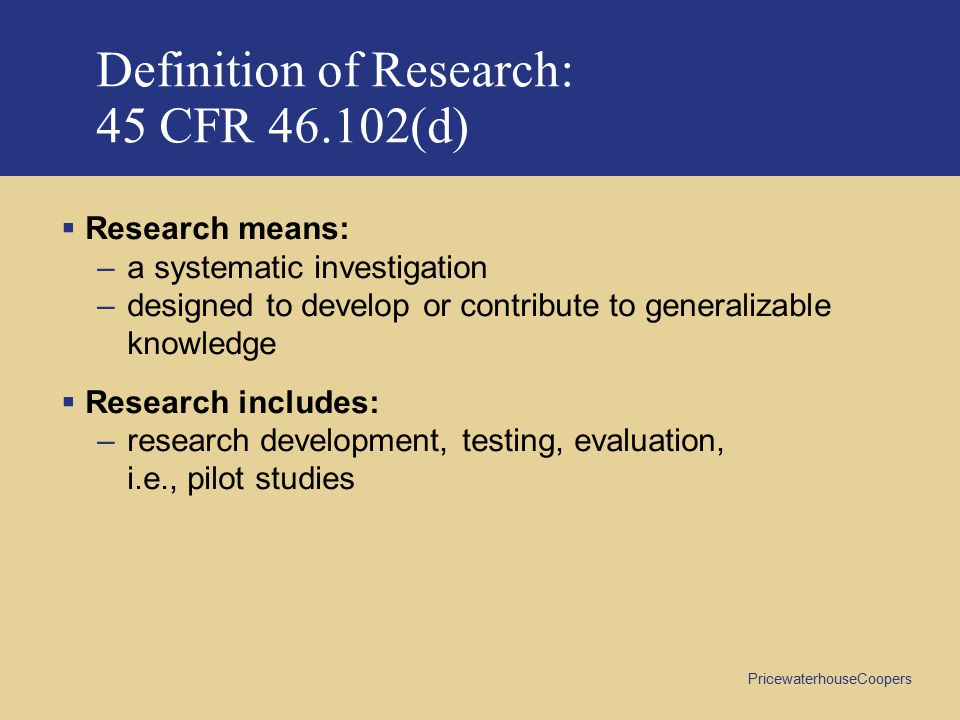 PricewaterhouseCoopers Definition of Research: 45 CFR 46.102(d)  Research means: –a systematic investigation –designed to develop or contribute to generalizable knowledge  Research includes: –research development, testing, evaluation, i.e., pilot studies