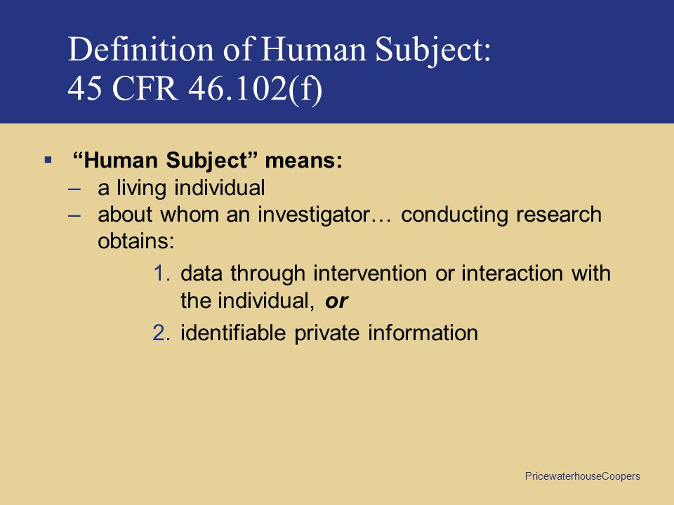 PricewaterhouseCoopers Definition of Human Subject: 45 CFR 46.102(f)  Human Subject means: –a living individual –about whom an investigator… conducting research obtains: 1.data through intervention or interaction with the individual, or 2.identifiable private information