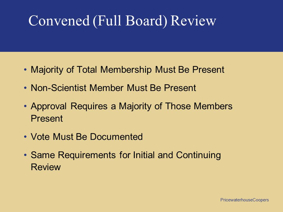 PricewaterhouseCoopers Convened (Full Board) Review Majority of Total Membership Must Be Present Non-Scientist Member Must Be Present Approval Requires a Majority of Those Members Present Vote Must Be Documented Same Requirements for Initial and Continuing Review