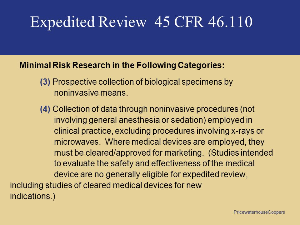 PricewaterhouseCoopers Expedited Review 45 CFR 46.110 Minimal Risk Research in the Following Categories: (3) Prospective collection of biological specimens by noninvasive means.