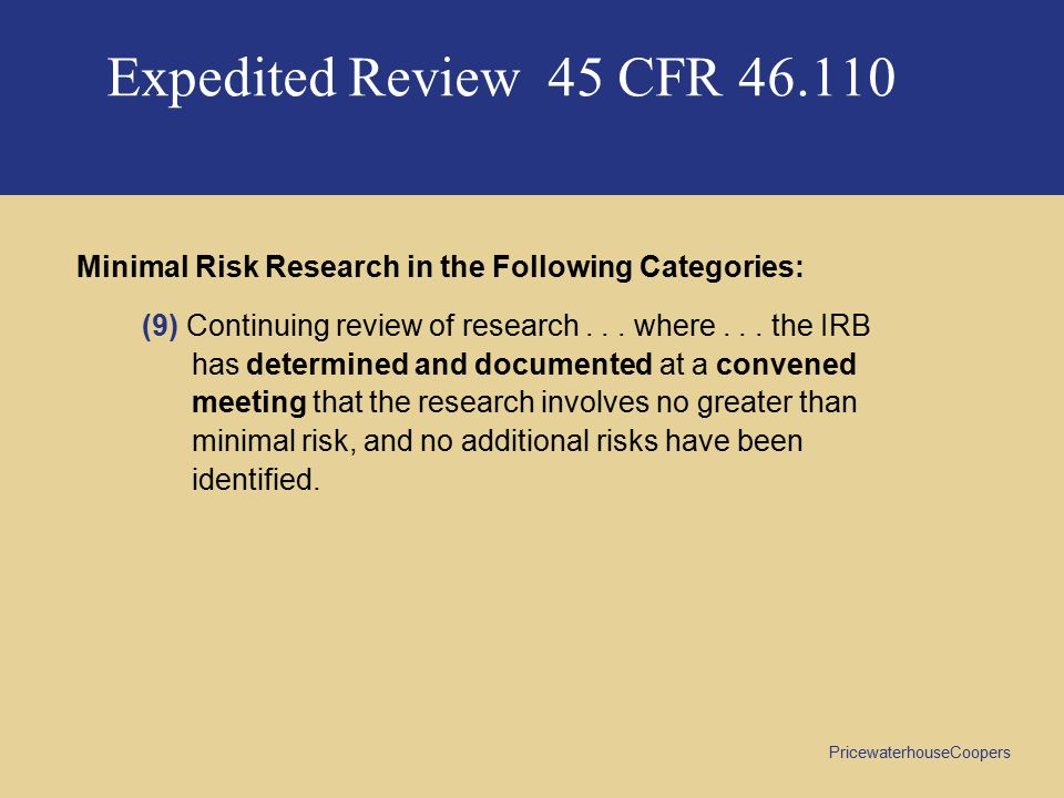 PricewaterhouseCoopers Expedited Review 45 CFR 46.110 Minimal Risk Research in the Following Categories: (9) Continuing review of research...