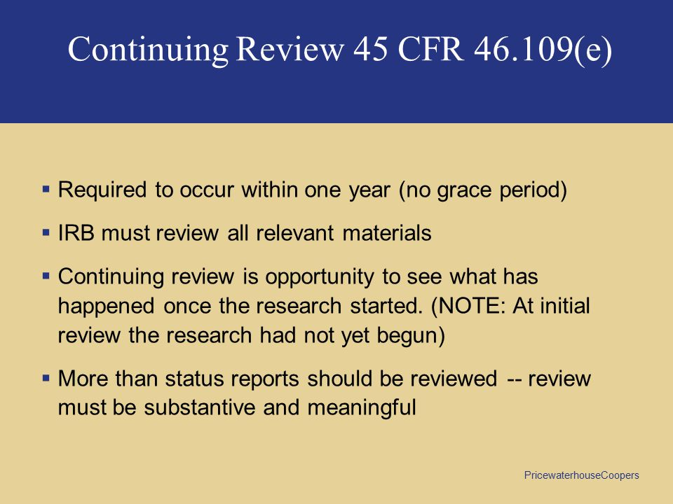 PricewaterhouseCoopers Continuing Review 45 CFR 46.109(e)  Required to occur within one year (no grace period)  IRB must review all relevant materials  Continuing review is opportunity to see what has happened once the research started.