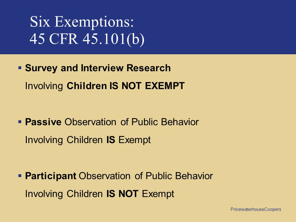 PricewaterhouseCoopers Six Exemptions: 45 CFR 45.101(b)  Survey and Interview Research Involving Children IS NOT EXEMPT  Passive Observation of Public Behavior Involving Children IS Exempt  Participant Observation of Public Behavior Involving Children IS NOT Exempt