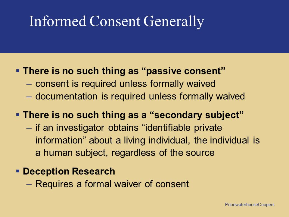 PricewaterhouseCoopers Informed Consent Generally  There is no such thing as passive consent –consent is required unless formally waived –documentation is required unless formally waived  There is no such thing as a secondary subject –if an investigator obtains identifiable private information about a living individual, the individual is a human subject, regardless of the source  Deception Research –Requires a formal waiver of consent