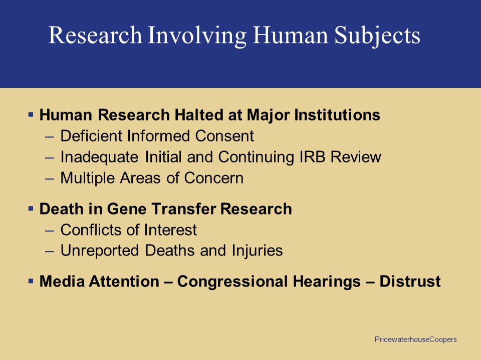PricewaterhouseCoopers Research Involving Human Subjects  Human Research Halted at Major Institutions –Deficient Informed Consent –Inadequate Initial and Continuing IRB Review –Multiple Areas of Concern  Death in Gene Transfer Research –Conflicts of Interest –Unreported Deaths and Injuries  Media Attention – Congressional Hearings – Distrust