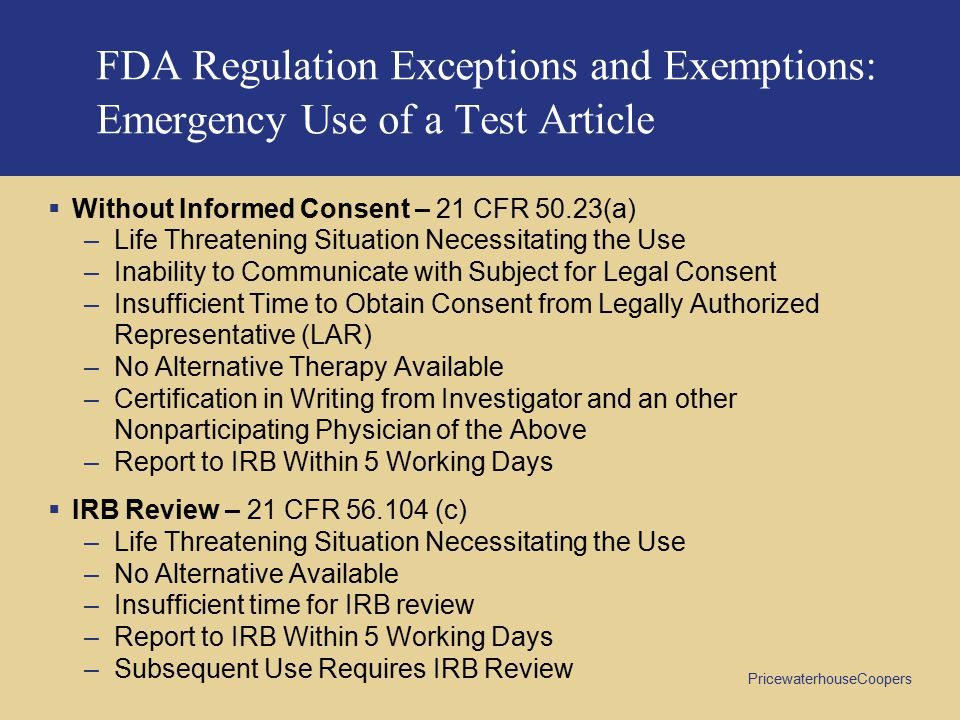 PricewaterhouseCoopers FDA Regulation Exceptions and Exemptions: Emergency Use of a Test Article  Without Informed Consent – 21 CFR 50.23(a) –Life Threatening Situation Necessitating the Use –Inability to Communicate with Subject for Legal Consent –Insufficient Time to Obtain Consent from Legally Authorized Representative (LAR) –No Alternative Therapy Available –Certification in Writing from Investigator and an other Nonparticipating Physician of the Above –Report to IRB Within 5 Working Days  IRB Review – 21 CFR 56.104 (c) –Life Threatening Situation Necessitating the Use –No Alternative Available –Insufficient time for IRB review –Report to IRB Within 5 Working Days –Subsequent Use Requires IRB Review