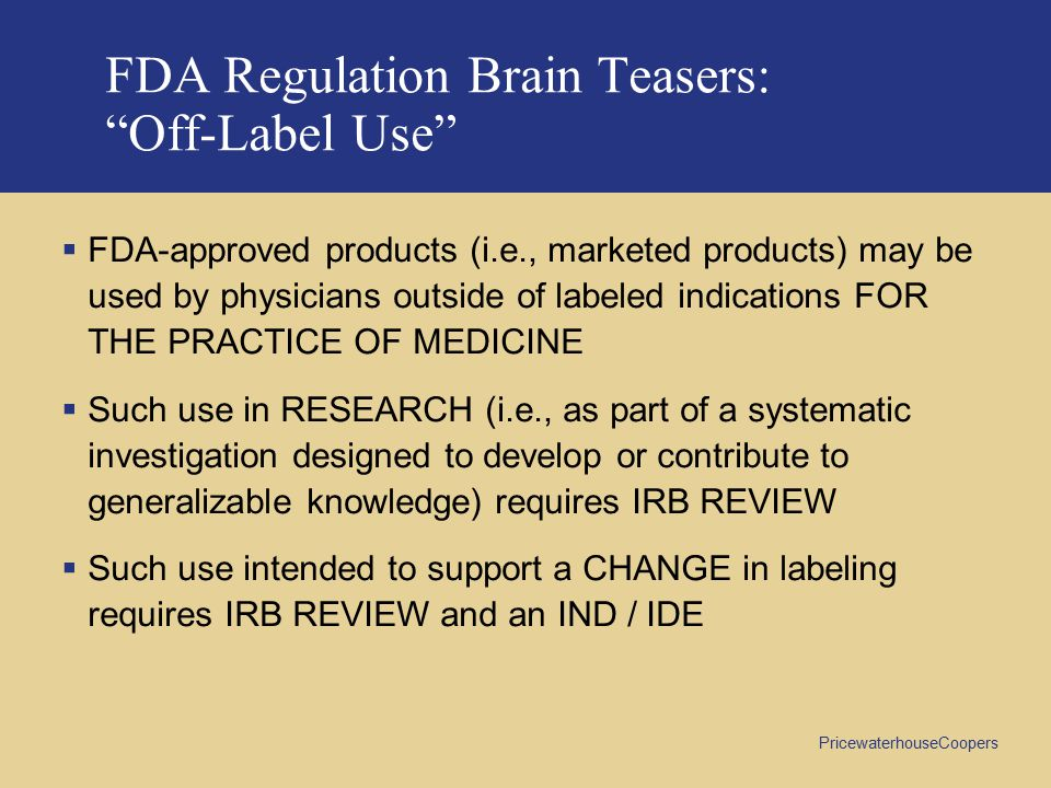 PricewaterhouseCoopers FDA Regulation Brain Teasers: Off-Label Use  FDA-approved products (i.e., marketed products) may be used by physicians outside of labeled indications FOR THE PRACTICE OF MEDICINE  Such use in RESEARCH (i.e., as part of a systematic investigation designed to develop or contribute to generalizable knowledge) requires IRB REVIEW  Such use intended to support a CHANGE in labeling requires IRB REVIEW and an IND / IDE