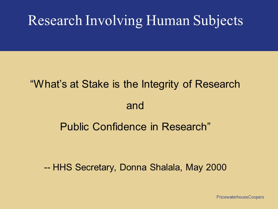 PricewaterhouseCoopers Research Involving Human Subjects What's at Stake is the Integrity of Research and Public Confidence in Research -- HHS Secretary, Donna Shalala, May 2000