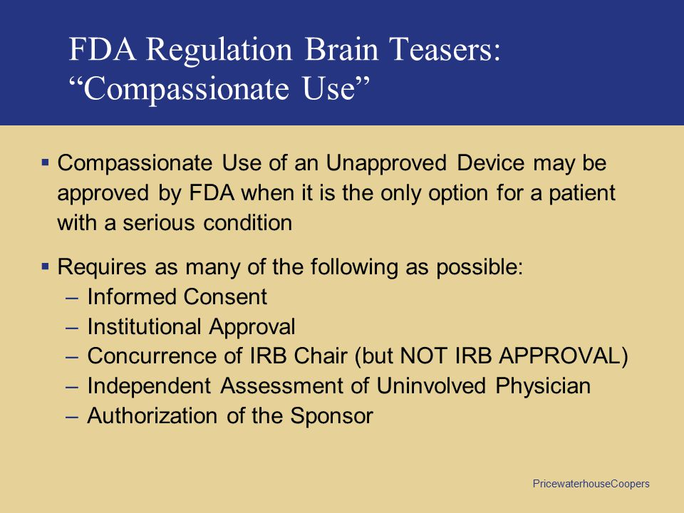 PricewaterhouseCoopers FDA Regulation Brain Teasers: Compassionate Use  Compassionate Use of an Unapproved Device may be approved by FDA when it is the only option for a patient with a serious condition  Requires as many of the following as possible: –Informed Consent –Institutional Approval –Concurrence of IRB Chair (but NOT IRB APPROVAL) –Independent Assessment of Uninvolved Physician –Authorization of the Sponsor