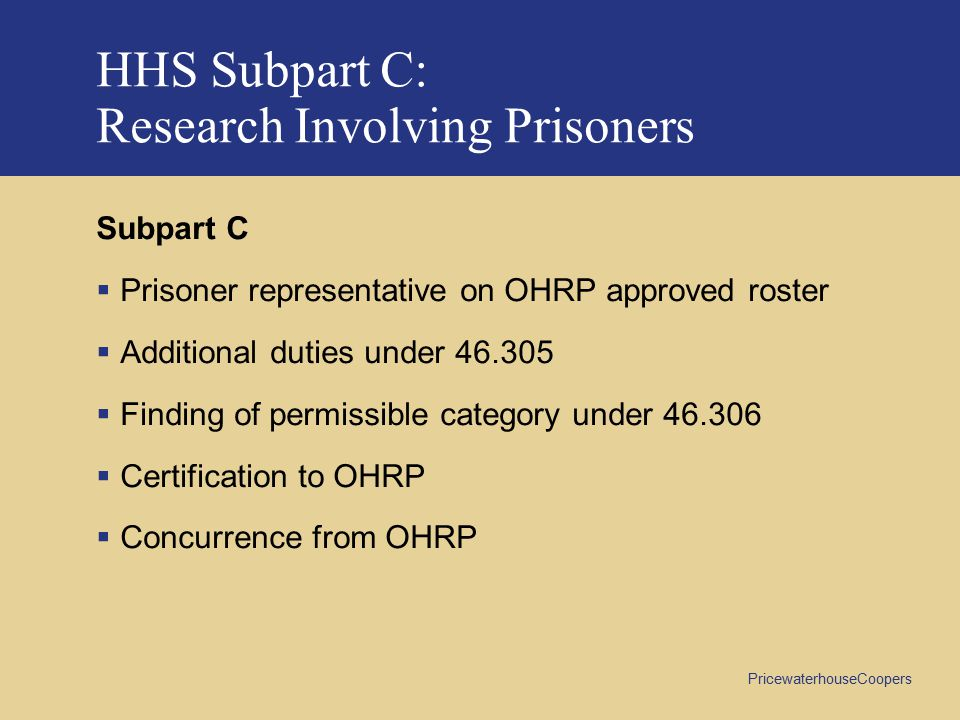 PricewaterhouseCoopers HHS Subpart C: Research Involving Prisoners Subpart C  Prisoner representative on OHRP approved roster  Additional duties under 46.305  Finding of permissible category under 46.306  Certification to OHRP  Concurrence from OHRP